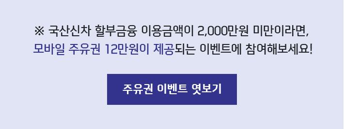 ※ 국산신차 할부금융 이용금액이 2,000만원 미만이라면, 모바일 주유권 12만원이 제공되는 이벤트에 참여해보세요!